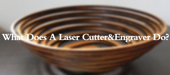 What Does A Laser Cutter&Engraver Do?